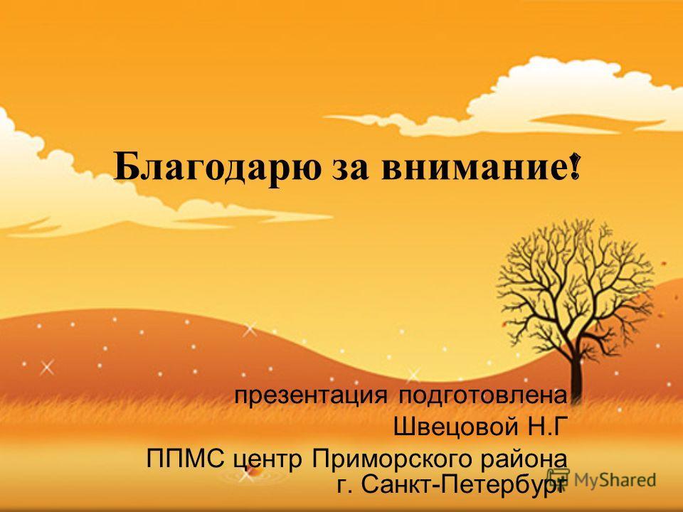 Благодарю за внимание ! презентация подготовлена Швецовой Н.Г ППМС центр Приморского района г. Санкт-Петербург