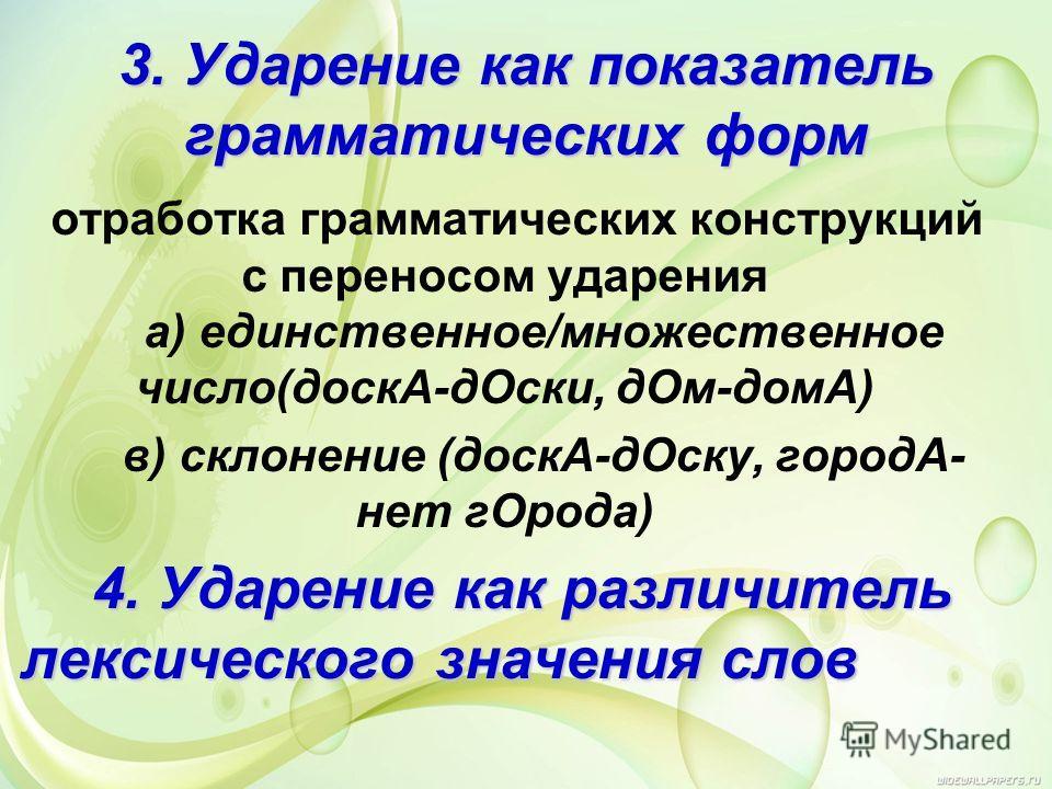 3. Ударение как показатель грамматических форм отработка грамматических конструкций с переносом ударения а) единственное/множественное число(доскА-дОски, дОм-домА) в) склонение (доскА-дОску, городА- нет гОрода) 4. Ударение как различитель лексическог