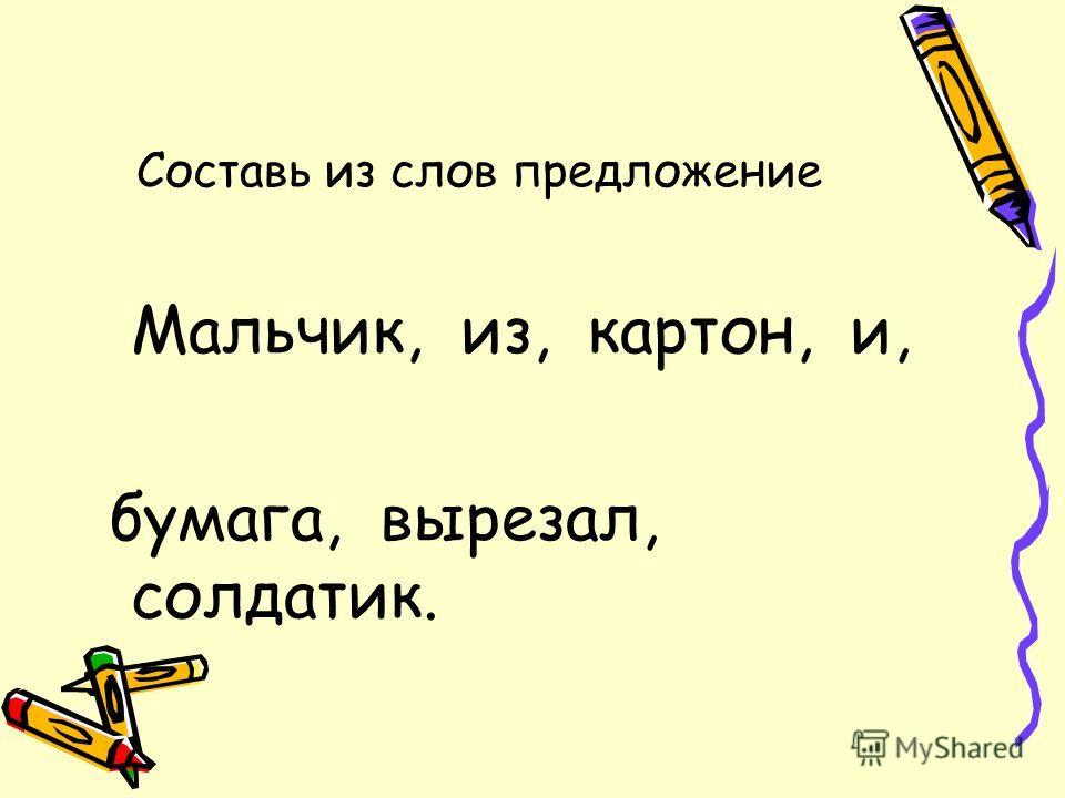 Составь из слов предложение Мальчик, из, картон, и, бумага, вырезал, солдатик.