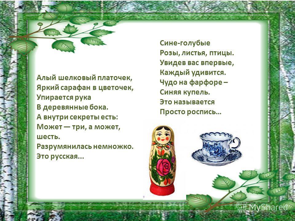 Алый шелковый платочек, Яркий сарафан в цветочек, Упирается рука В деревянные бока. А внутри секреты есть: Может три, а может, шесть. Разрумянилась немножко. Это русская... Сине-голубые Розы, листья, птицы. Увидев вас впервые, Каждый удивится. Чудо н