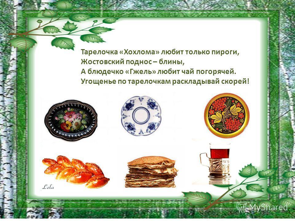 Тарелочка «Хохлома» любит только пироги, Жостовский поднос – блины, А блюдечко «Гжель» любит чай погорячей. Угощенье по тарелочкам раскладывай скорей!