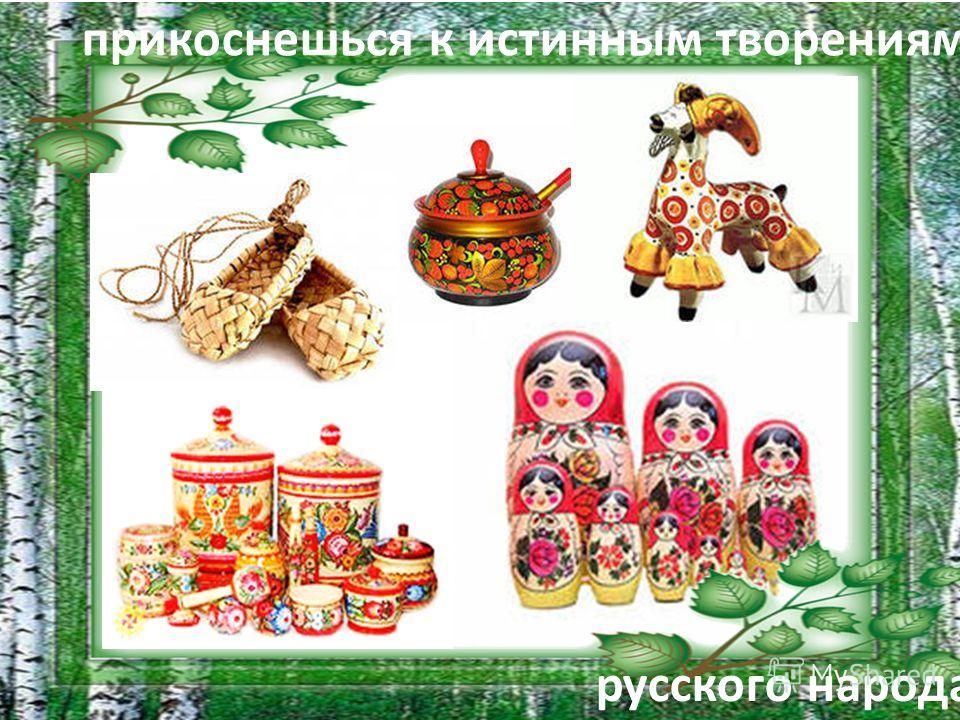 прикоснешься к истинным творениям. русского народа.