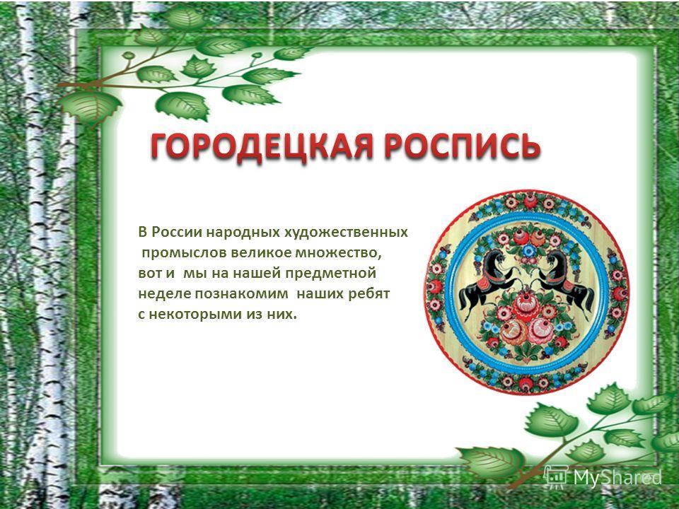 В России народных художественных промыслов великое множество, вот и мы на нашей предметной неделе познакомим наших ребят с некоторыми из них.