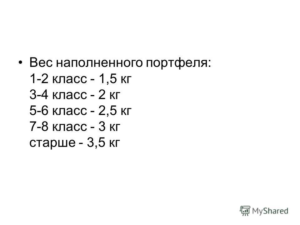 Вес наполненного портфеля: 1-2 класс - 1,5 кг 3-4 класс - 2 кг 5-6 класс - 2,5 кг 7-8 класс - 3 кг старше - 3,5 кг