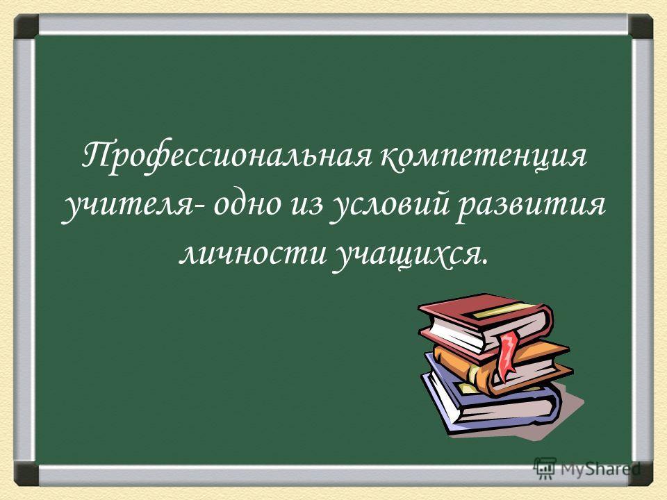 Профессиональная компетенция учителя- одно из условий развития личности учащихся.