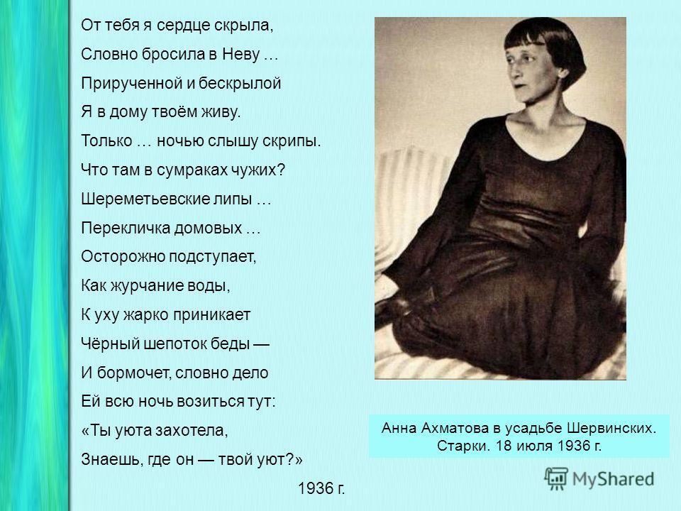 Анна Ахматова в Детском Селе. 1925 г. О, знала ль я, когда в одежде белой Входила Муза в тесный мой приют, Что к лире, навсегда окаменелой, Мои живые руки припадут. О, знала ль я, когда неслась, играя, Моей души последняя гроза, Что лучшему из юношей
