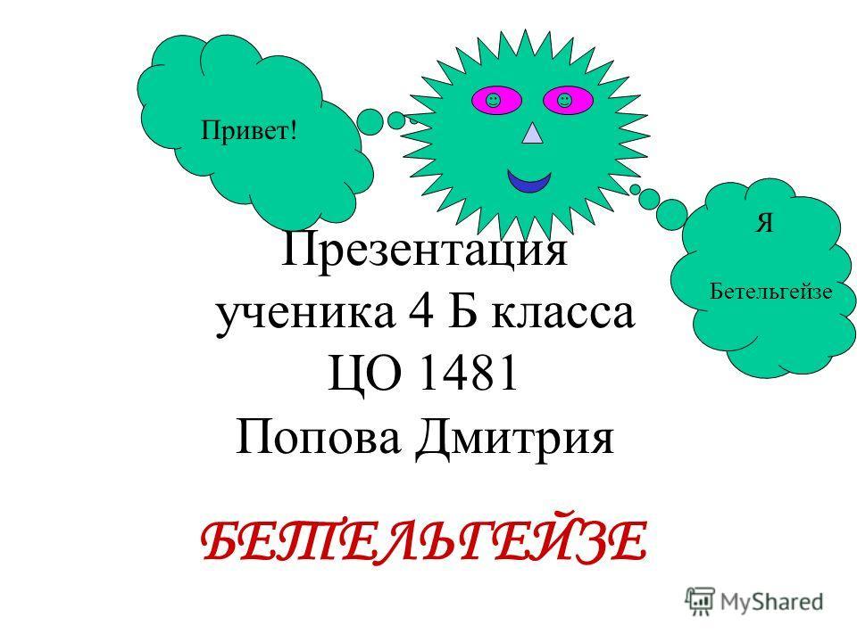 Презентация ученика 4 Б класса ЦО 1481 Попова Дмитрия БЕТЕЛЬГЕЙЗЕ Привет! Я Бетельгейзе