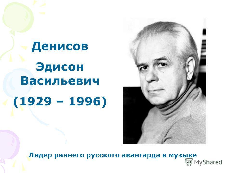 Денисов Эдисон Васильевич (1929 – 1996) Лидер раннего русского авангарда в музыке