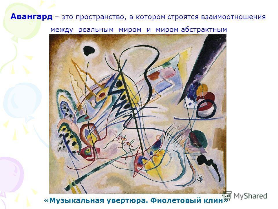 Авангард – это пространство, в котором строятся взаимоотношения между реальным миром и миром абстрактным «Музыкальная увертюра. Фиолетовый клин»