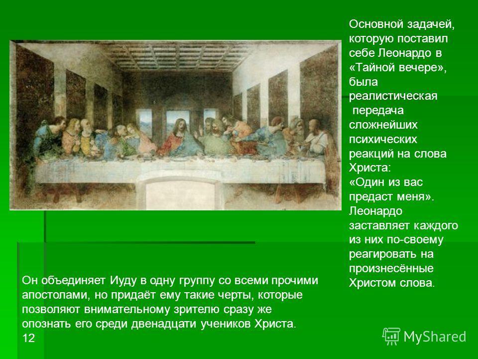 Основной задачей, которую поставил себе Леонардо в «Тайной вечере», была реалистическая передача сложнейших психических реакций на слова Христа: «Один из вас предаст меня». Леонардо заставляет каждого из них по-своему реагировать на произнесённые Хри