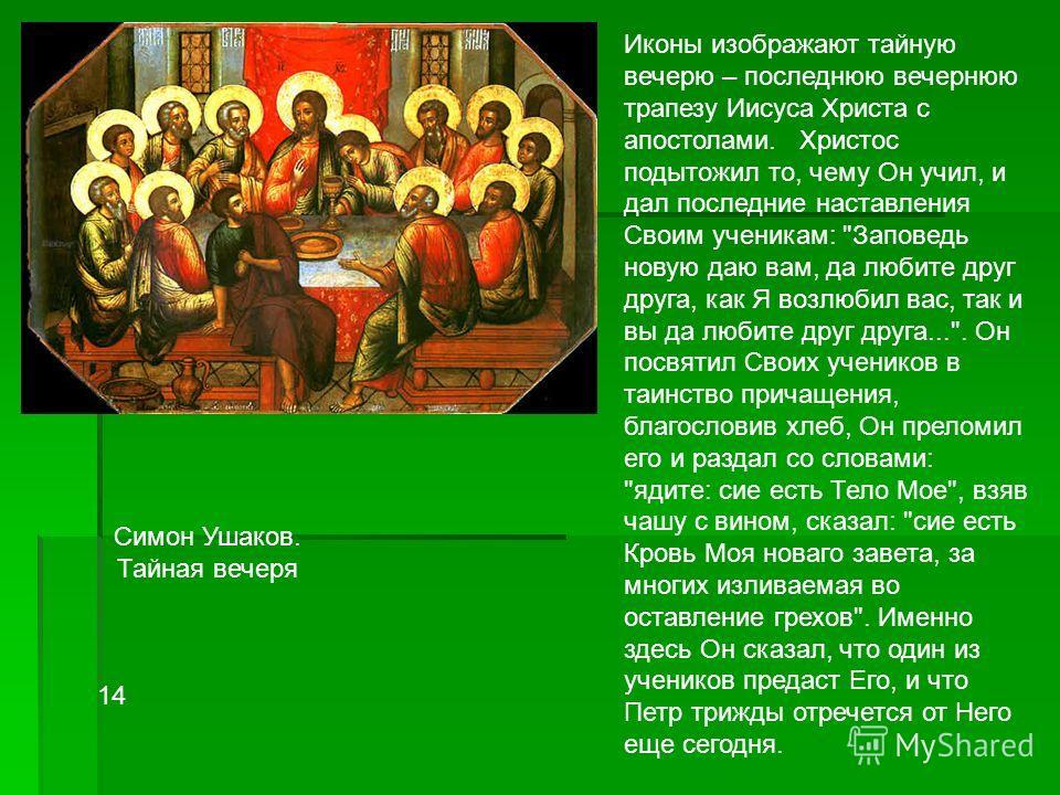 Симон Ушаков. Тайная вечеря 14 Иконы изображают тайную вечерю – последнюю вечернюю трапезу Иисуса Христа с апостолами. Христос подытожил то, чему Он учил, и дал последние наставления Своим ученикам: