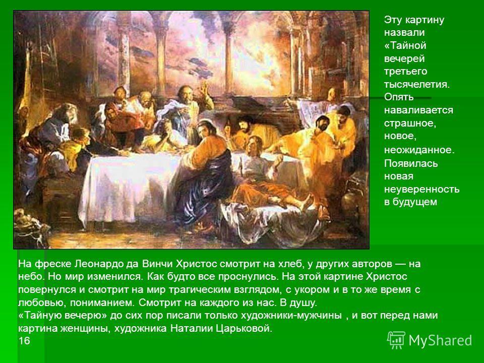 На фреске Леонардо да Винчи Христос смотрит на хлеб, у других авторов на небо. Но мир изменился. Как будто все проснулись. На этой картине Христос повернулся и смотрит на мир трагическим взглядом, с укором и в то же время с любовью, пониманием. Смотр