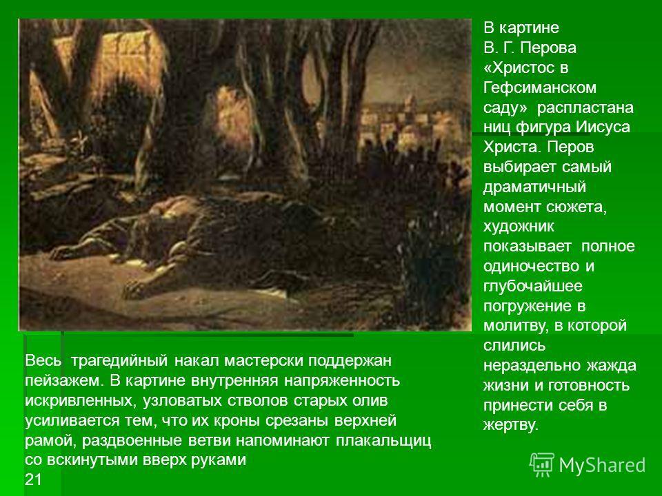 В картине В. Г. Перова «Христос в Гефсиманском саду» распластана ниц фигура Иисуса Христа. Перов выбирает самый драматичный момент сюжета, художник показывает полное одиночество и глубочайшее погружение в молитву, в которой слились нераздельно жажда