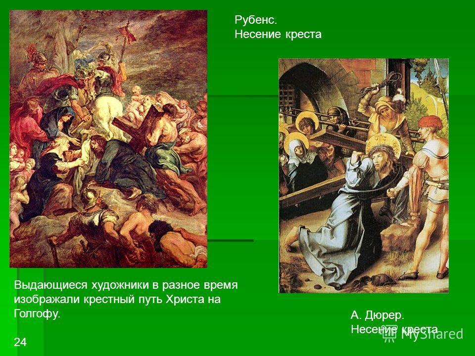 А. Дюрер. Несение креста Рубенс. Несение креста Выдающиеся художники в разное время изображали крестный путь Христа на Голгофу. 24
