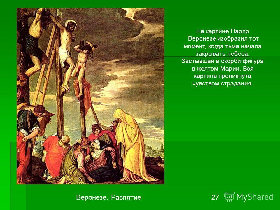 Веронезе. Распятие 27 На картине Паоло Веронезе изобразил тот момент, когда тьма начала закрывать небеса. Застывшая в скорби фигура в желтом Марии. Вся картина проникнута чувством страдания.