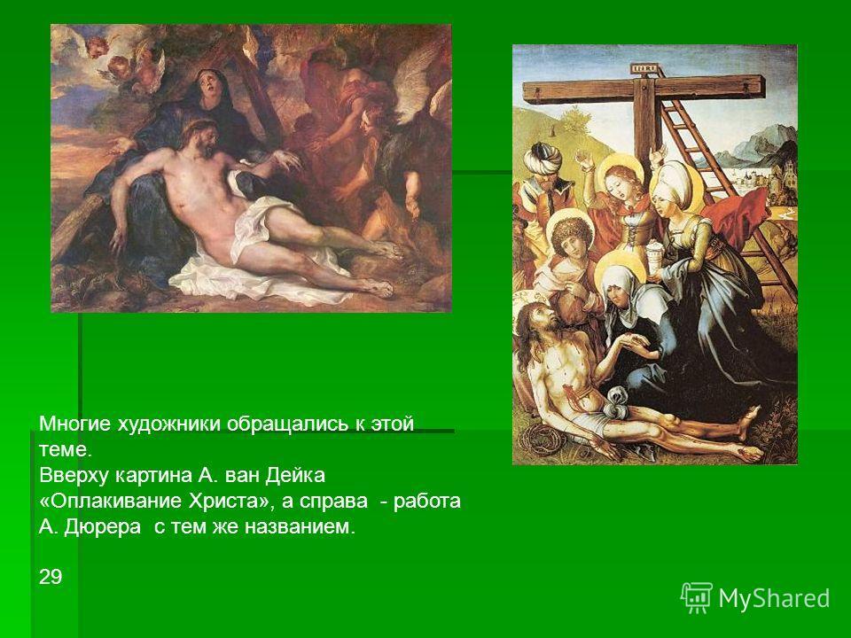 Многие художники обращались к этой теме. Вверху картина А. ван Дейка «Оплакивание Христа», а справа - работа А. Дюрера с тем же названием. 29