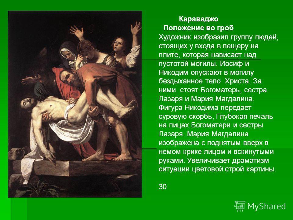 Караваджо Положение во гроб Художник изобразил группу людей, стоящих у входа в пещеру на плите, которая нависает над пустотой могилы. Иосиф и Никодим опускают в могилу бездыханное тело Христа. За ними стоят Богоматерь, сестра Лазаря и Мария Магдалина