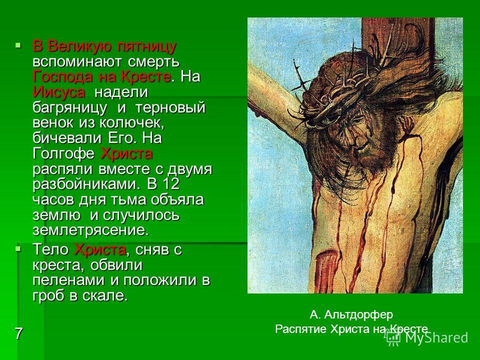 В Великую пятницу вспоминают смерть Господа на Кресте. На Иисуса надели багряницу и терновый венок из колючек, бичевали Его. На Голгофе Христа распяли вместе с двумя разбойниками. В 12 часов дня тьма объяла землю и случилось землетрясение. В Великую