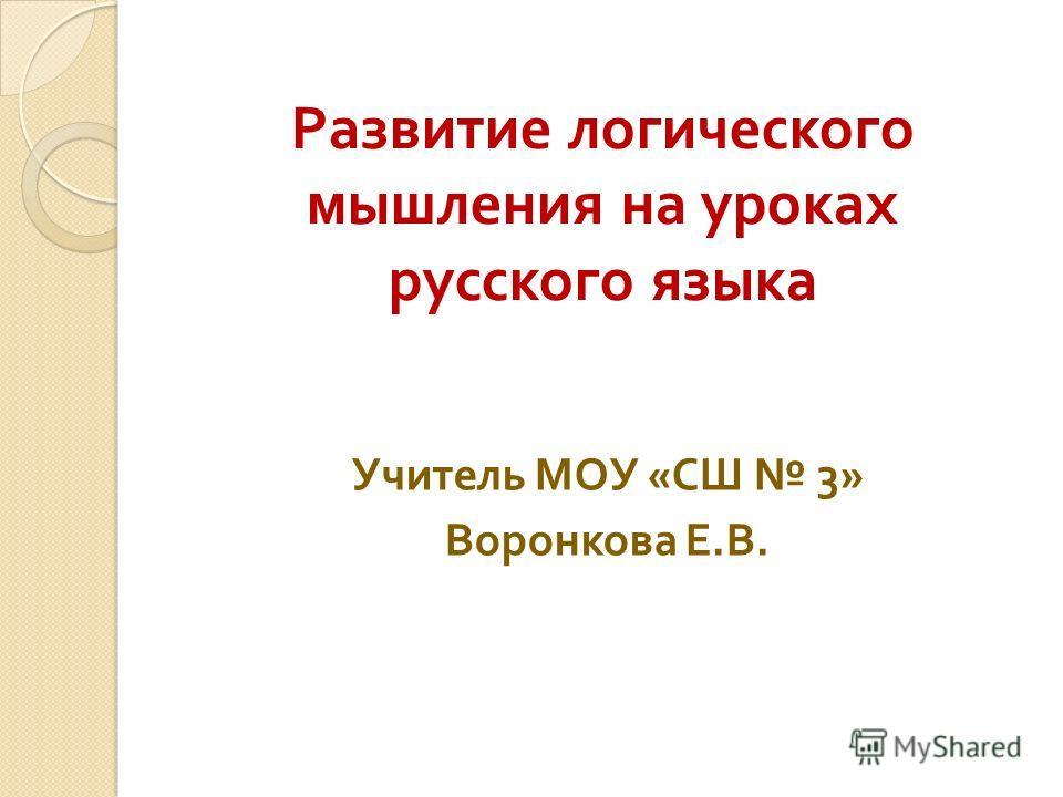 Развитие логического мышления на уроках русского языка Учитель МОУ « СШ 3» Воронкова Е. В.