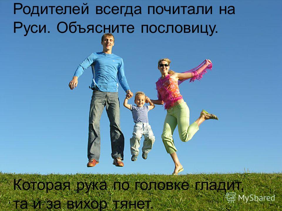 Родителей всегда почитали на Руси. Объясните пословицу. Которая рука по головке гладит, та и за вихор тянет.