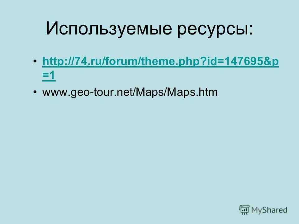 Используемые ресурсы: http://74.ru/forum/theme.php?id=147695&p =1http://74.ru/forum/theme.php?id=147695&p =1 www.geo-tour.net/Maps/Maps.htm