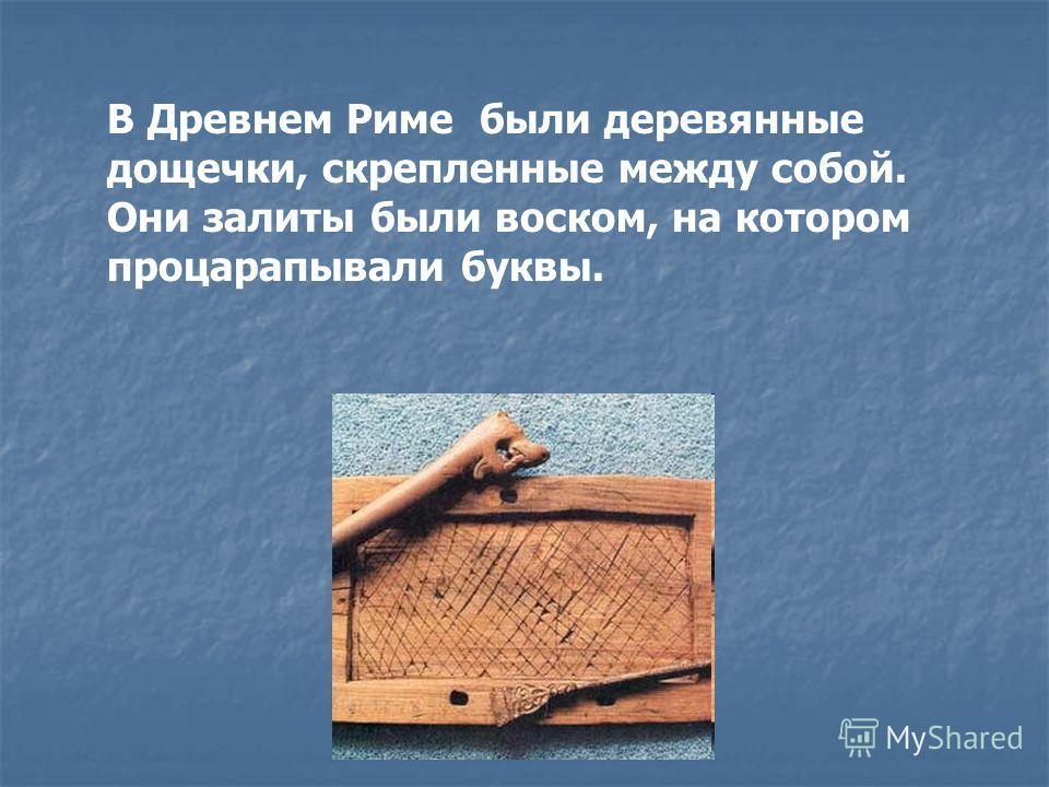 В Древнем Риме были деревянные дощечки, скрепленные между собой. Они залиты были воском, на котором процарапывали буквы.