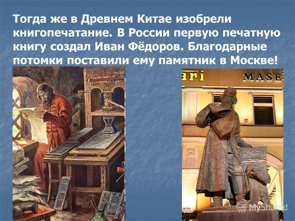 Тогда же в Древнем Китае изобрели книгопечатание. В России первую печатную книгу создал Иван Фёдоров. Благодарные потомки поставили ему памятник в Москве!