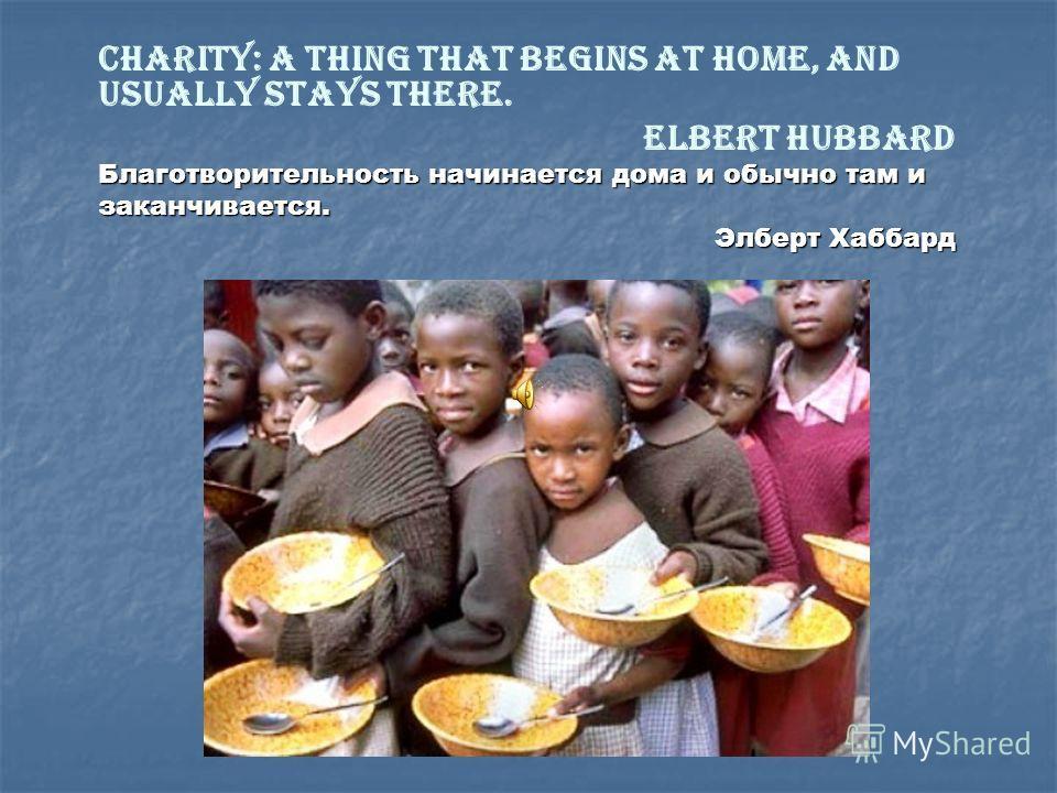 Charity: a thing that begins at home, and usually stays there. Elbert Hubbard Благотворительность начинается дома и обычно там и заканчивается. Элберт Хаббард Элберт Хаббард