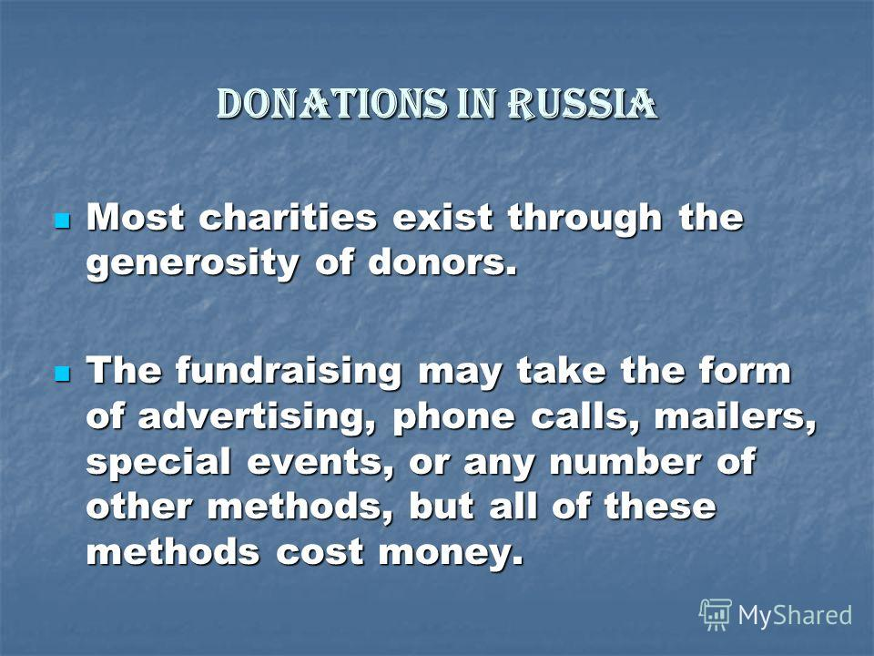 Donations in Russia Most charities exist through the generosity of donors. Most charities exist through the generosity of donors. The fundraising may take the form of advertising, phone calls, mailers, special events, or any number of other methods,