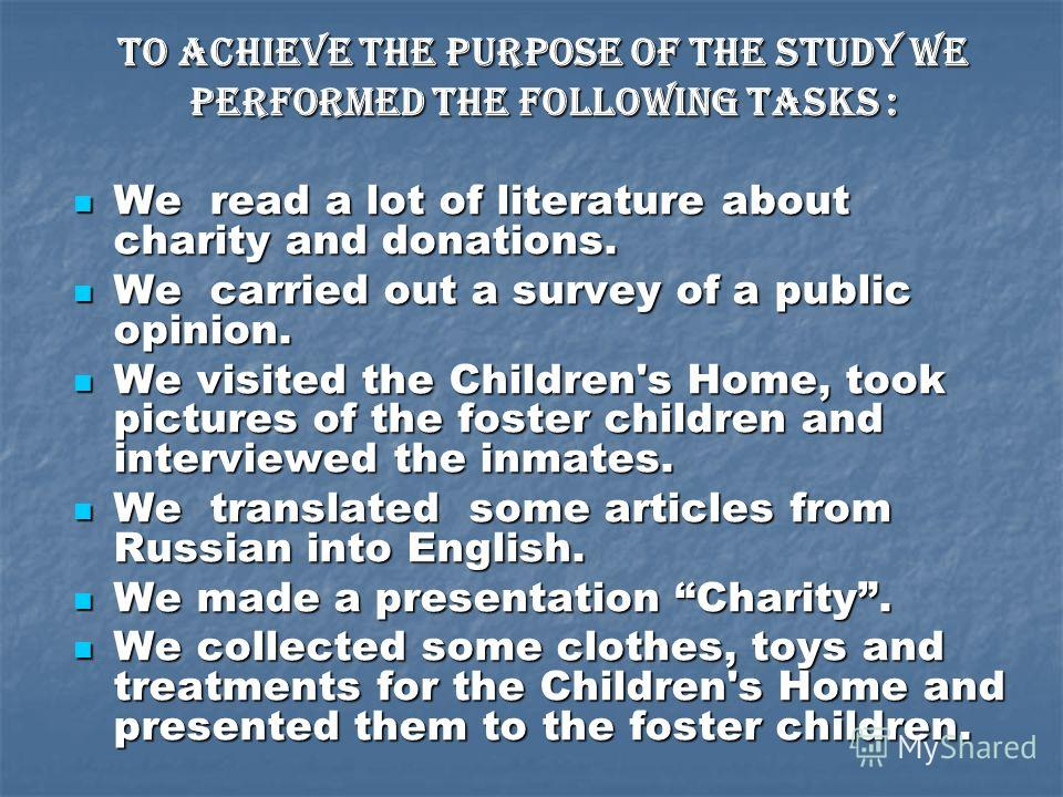 To achieve the purpose of the study we performed the following tasks : We read a lot of literature about charity and donations. We read a lot of literature about charity and donations. We carried out a survey of a public opinion. We carried out a sur