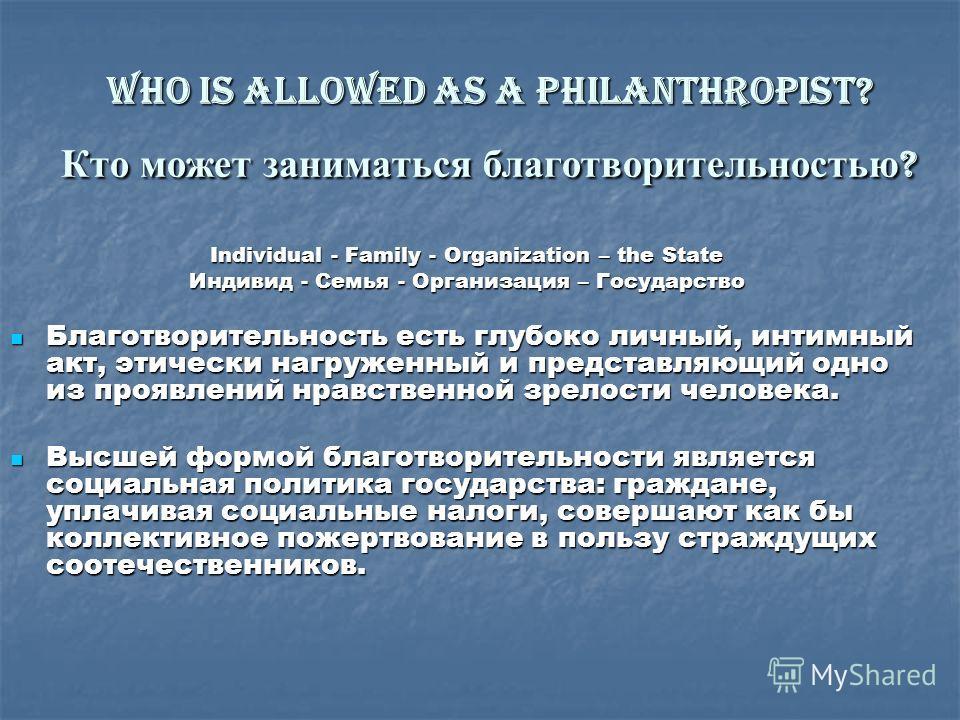 Who is allowed as a philanthropist? Кто может заниматься благотворительностью ? Individual - Family - Organization – the State Индивид - Семья - Организация – Государство Благотворительность есть глубоко личный, интимный акт, этически нагруженный и п