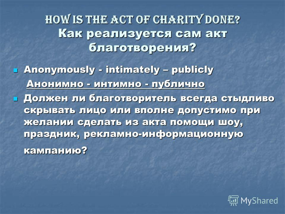 How is the act of charity done? Как реализуется сам акт благотворения? Anonymously - intimately – publicly Anonymously - intimately – publicly Анонимно - интимно - публично Анонимно - интимно - публично Должен ли благотворитель всегда стыдливо скрыва