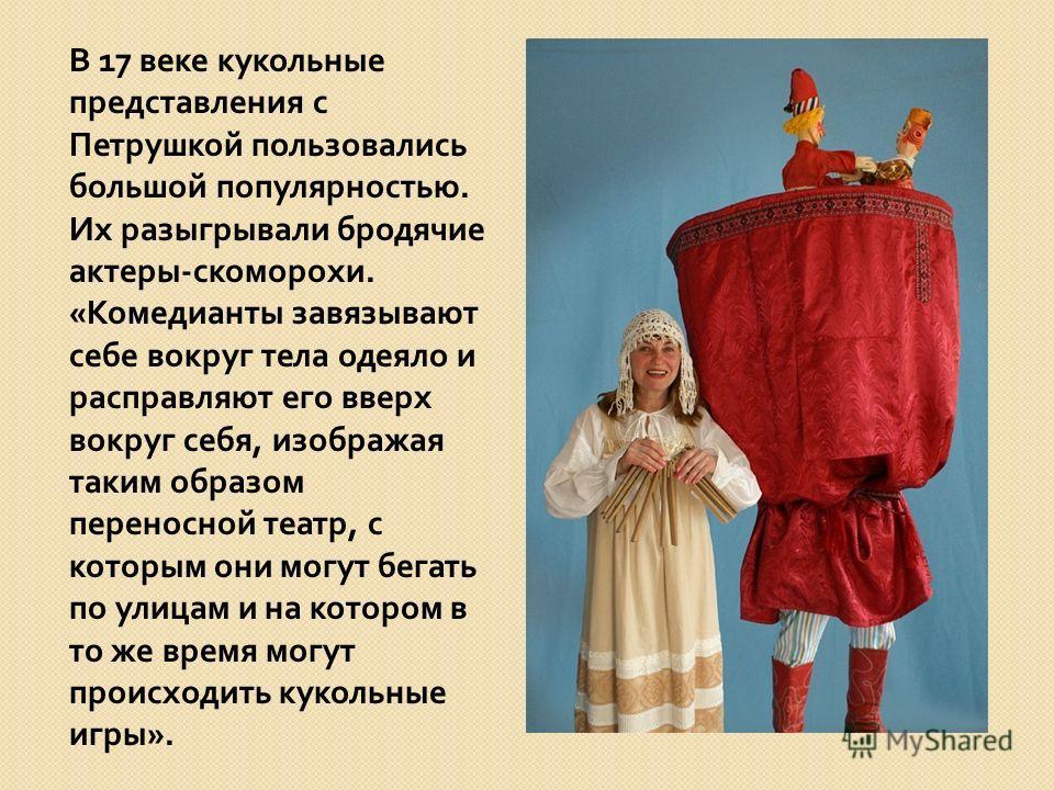 В 17 веке кукольные представления с Петрушкой пользовались большой популярностью. Их разыгрывали бродячие актеры - скоморохи. « Комедианты завязывают себе вокруг тела одеяло и расправляют его вверх вокруг себя, изображая таким образом переносной теат