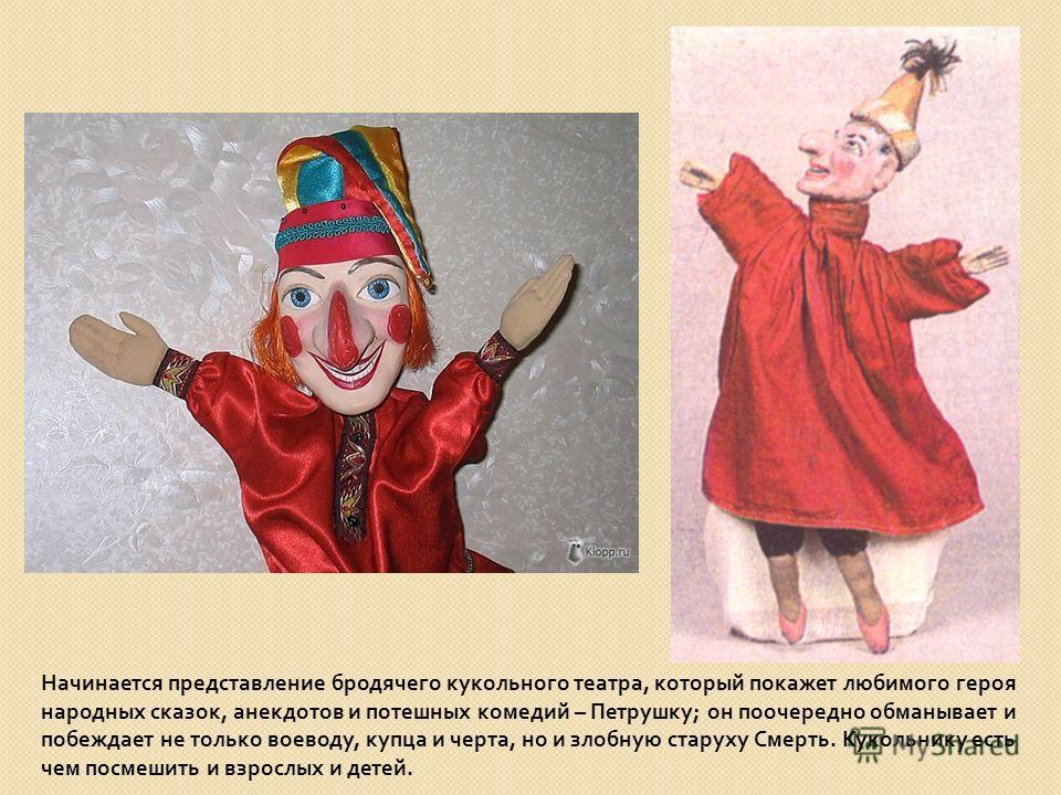 Начинается представление бродячего кукольного театра, который покажет любимого героя народных сказок, анекдотов и потешных комедий – Петрушку ; он поочередно обманывает и побеждает не только воеводу, купца и черта, но и злобную старуху Смерть. Куколь