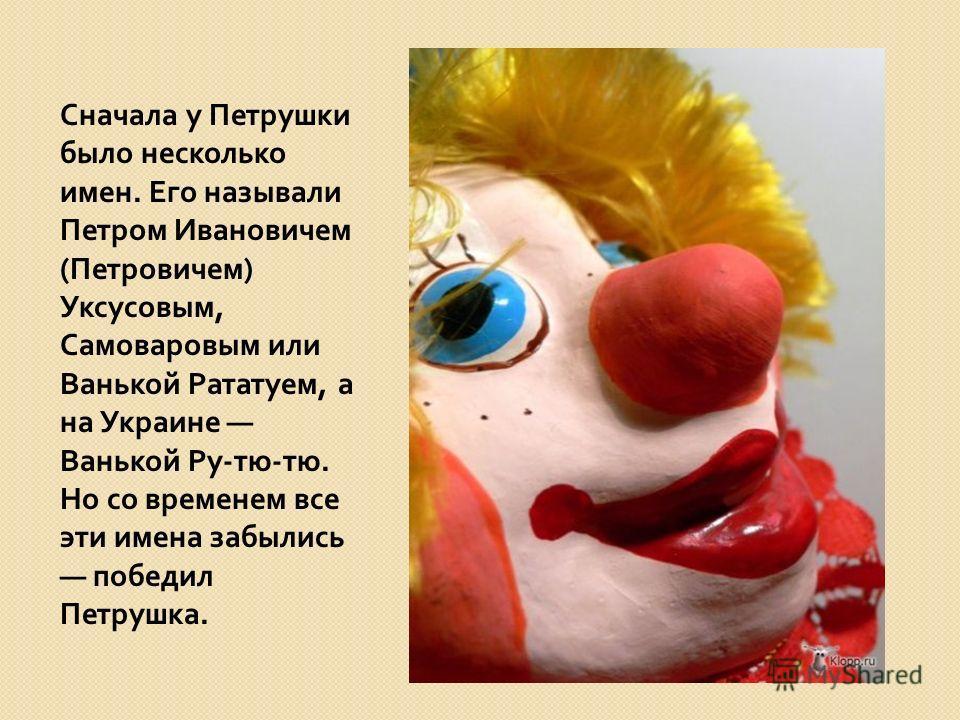 Сначала у Петрушки было несколько имен. Его называли Петром Ивановичем ( Петровичем ) Уксусовым, Самоваровым или Ванькой Рататуем, а на Украине Ванькой Ру - тю - тю. Но со временем все эти имена забылись победил Петрушка.