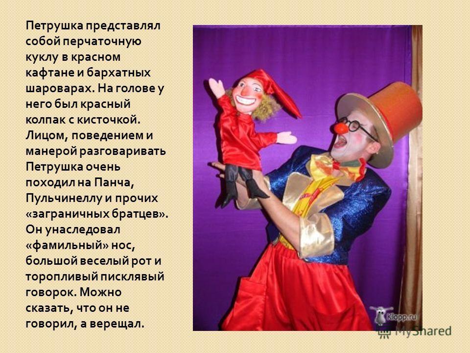 Петрушка представлял собой перчаточную куклу в красном кафтане и бархатных шароварах. На голове у него был красный колпак с кисточкой. Лицом, поведением и манерой разговаривать Петрушка очень походил на Панча, Пульчинеллу и прочих « заграничных братц