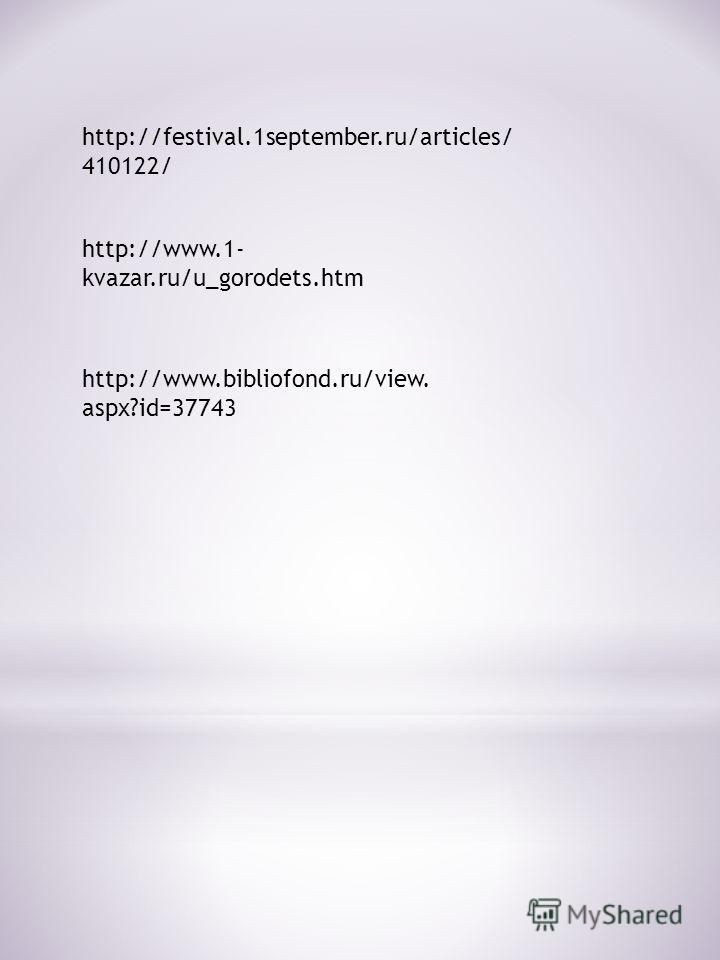 http://festival.1september.ru/articles/ 410122/ http://www.1- kvazar.ru/u_gorodets.htm http://www.bibliofond.ru/view. aspx?id=37743
