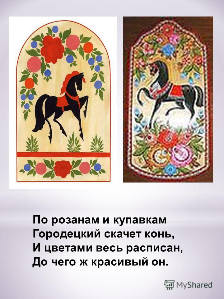 По розанам и купавкам Городецкий скачет конь, И цветами весь расписан, До чего ж красивый он.