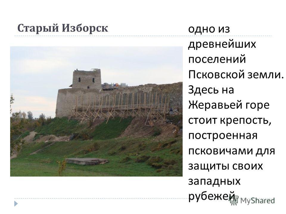 Старый Изборск одно из древнейших поселений Псковской земли. Здесь на Жеравьей горе стоит крепость, построенная псковичами для защиты своих западных рубежей