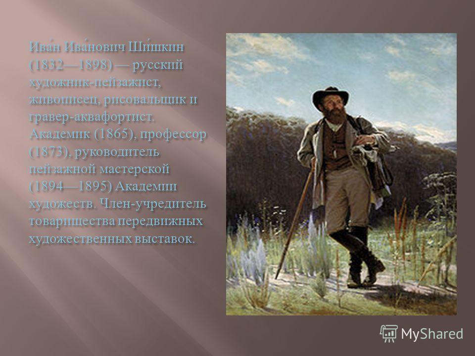 Иван Иванович Шишкин (18321898) русский художник - пейзажист, живописец, рисовальщик и гравер - аквафортист. Академик (1865), профессор (1873), руководитель пейзажной мастерской (18941895) Академии художеств. Член - учредитель товарищества передвижны