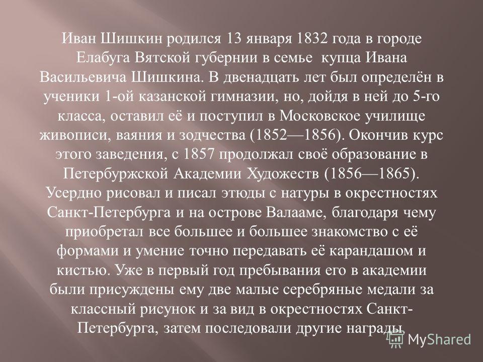 Иван Шишкин родился 13 января 1832 года в городе Елабуга Вятской губернии в семье купца Ивана Васильевича Шишкина. В двенадцать лет был определён в ученики 1- ой казанской гимназии, но, дойдя в ней до 5- го класса, оставил её и поступил в Московское