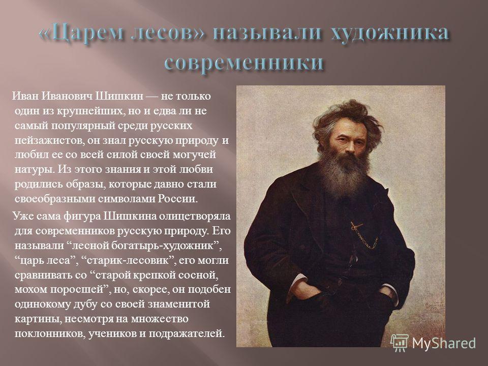 Иван Иванович Шишкин не только один из крупнейших, но и едва ли не самый популярный среди русских пейзажистов, он знал русскую природу и любил ее со всей силой своей могучей натуры. Из этого знания и этой любви родились образы, которые давно стали св