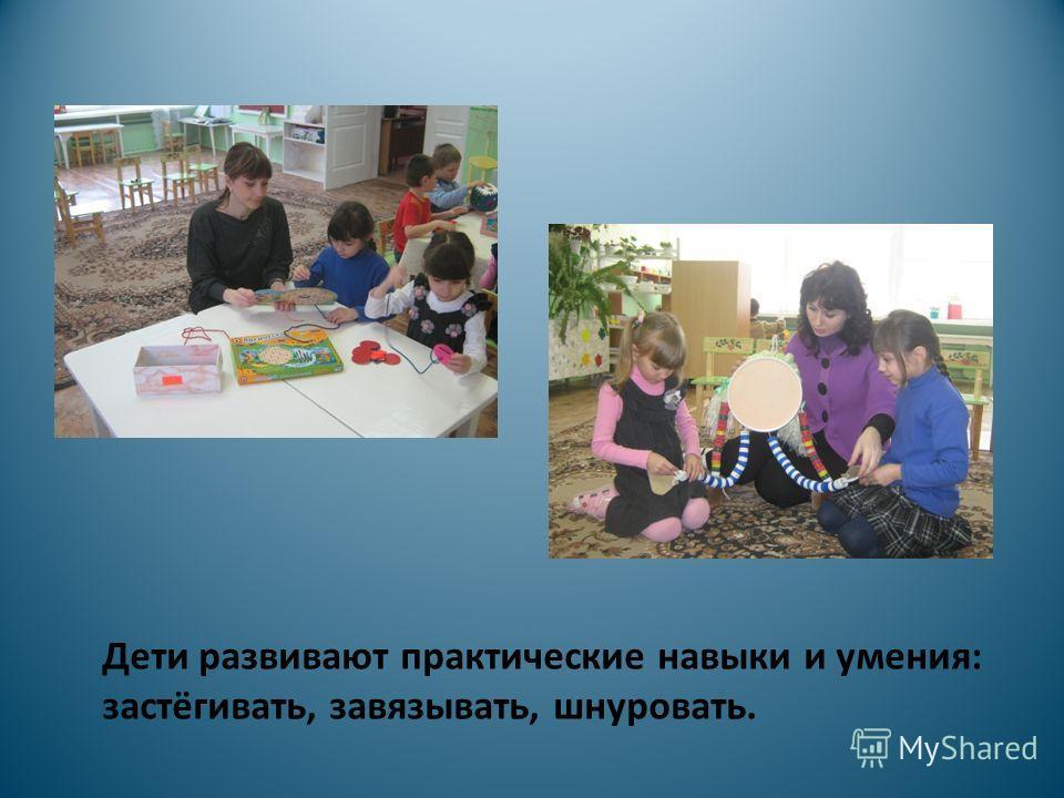 Дети развивают практические навыки и умения: застёгивать, завязывать, шнуровать.