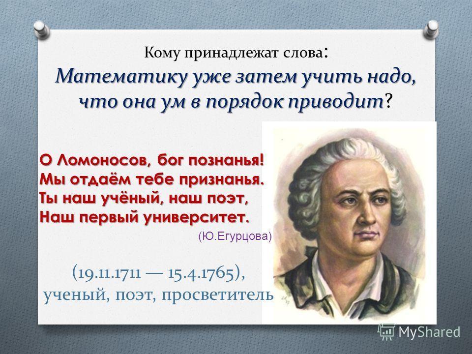 Математику уже затем учить надо, что она ум в порядок приводит Кому принадлежат слова : Математику уже затем учить надо, что она ум в порядок приводит? О Ломоносов, бог познанья! Мы отдаём тебе признанья. Ты наш учёный, наш поэт, Наш первый университ