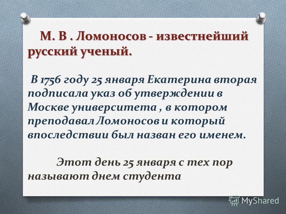 М. В. Ломоносов - известнейший русский ученый. М. В. Ломоносов - известнейший русский ученый. В 1756 году 25 января Екатерина вторая подписала указ об утверждении в Москве университета, в котором преподавал Ломоносов и который впоследствии был назван