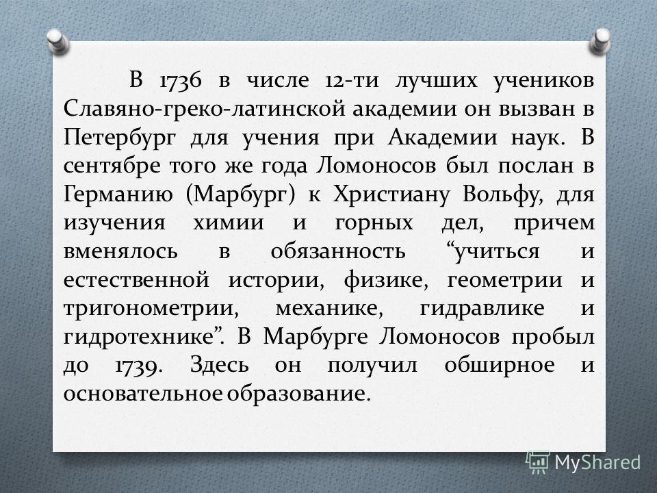 В 1736 в числе 12-ти лучших учеников Славяно-греко-латинской академии он вызван в Петербург для учения при Академии наук. В сентябре того же года Ломоносов был послан в Германию (Марбург) к Христиану Вольфу, для изучения химии и горных дел, причем вм