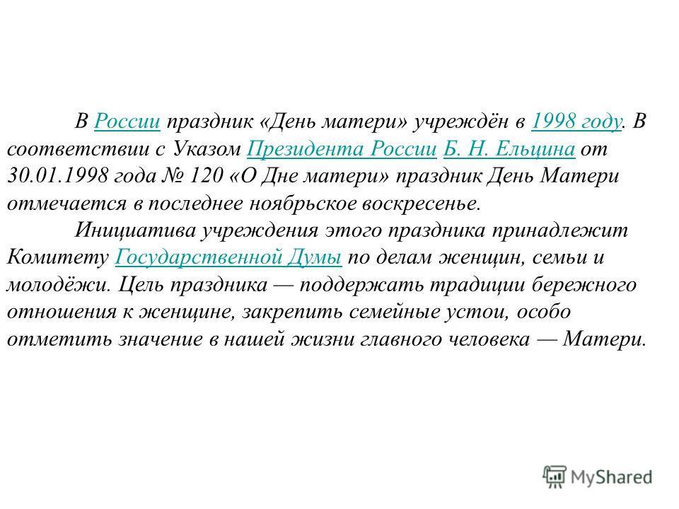 В России праздник «День матери» учреждён в 1998 году. В соответствии с Указом Президента России Б. Н. Ельцина от 30.01.1998 года 120 «О Дне матери» праздник День Матери отмечается в последнее ноябрьское воскресенье.России1998 годуПрезидента РоссииБ.