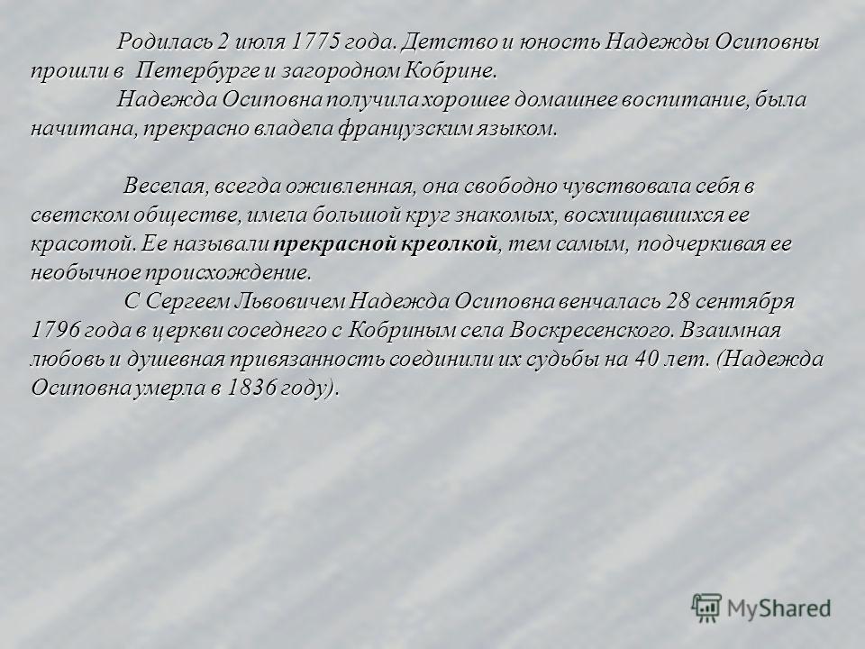 Родилась 2 июля 1775 года. Детство и юность Надежды Осиповны прошли в Петербурге и загородном Кобрине. Надежда Осиповна получила хорошее домашнее воспитание, была начитана, прекрасно владела французским языком. Веселая, всегда оживленная, она свободн