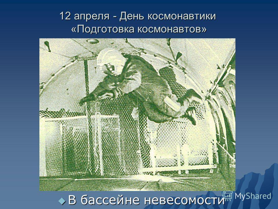 12 апреля - День космонавтики «Подготовка космонавтов» В бассейне невесомости В бассейне невесомости