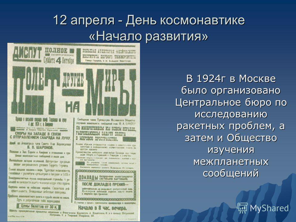 12 апреля - День космонавтике «Начало развития» В 1924г в Москве было организовано Центральное бюро по исследованию ракетных проблем, а затем и Общество изучения межпланетных сообщений